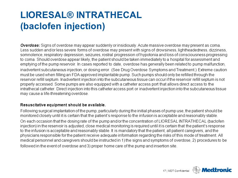 17 | MDT Confidential LIORESAL® INTRATHECAL (baclofen injection) Overdose: Signs of overdose may appear suddenly or insidiously. Acute massive overdos