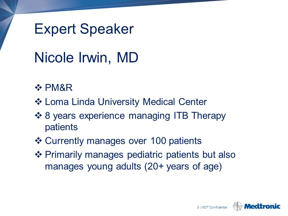 3 | MDT Confidential Expert Speaker Nicole Irwin, MD  PM&R  Loma Linda University Medical Center  8 years experience managing ITB Therapy patients