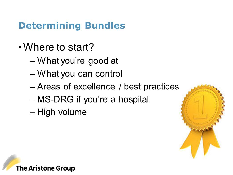 Determining Bundles Where to start? –What you're good at –What you can control –Areas of excellence / best practices –MS-DRG if you're a hospital –Hig
