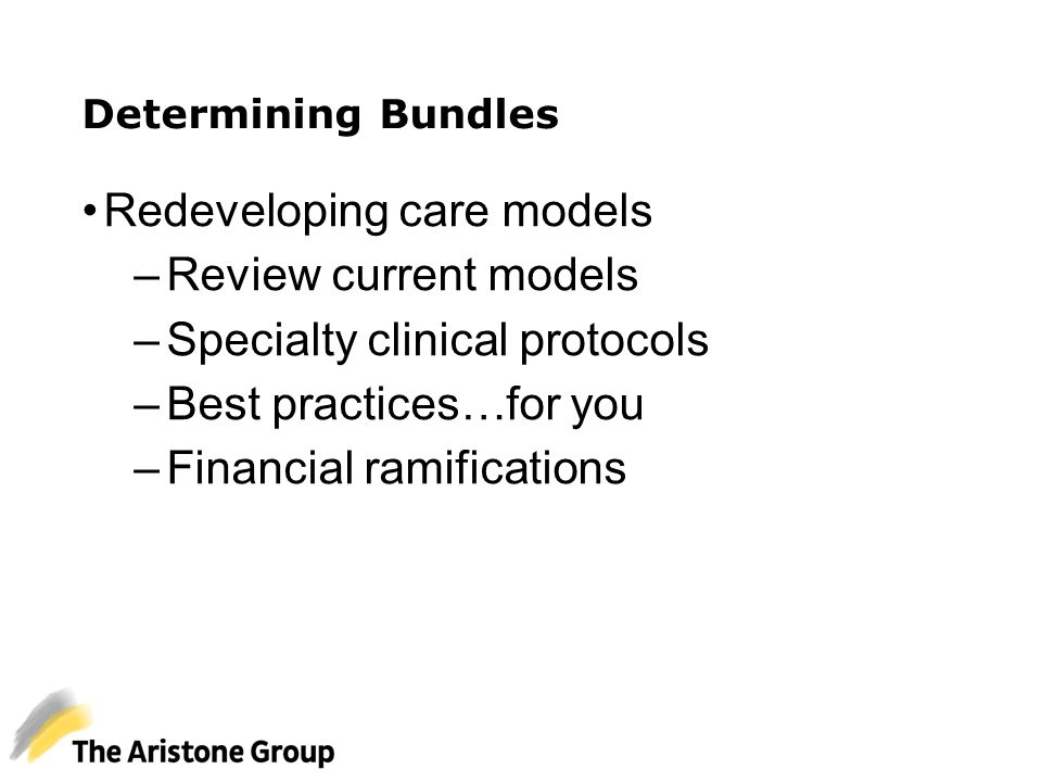 Determining Bundles Redeveloping care models –Review current models –Specialty clinical protocols –Best practices…for you –Financial ramifications