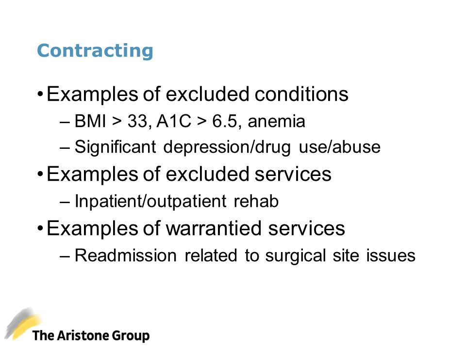 Contracting Examples of excluded conditions –BMI > 33, A1C > 6.5, anemia –Significant depression/drug use/abuse Examples of excluded services –Inpatie