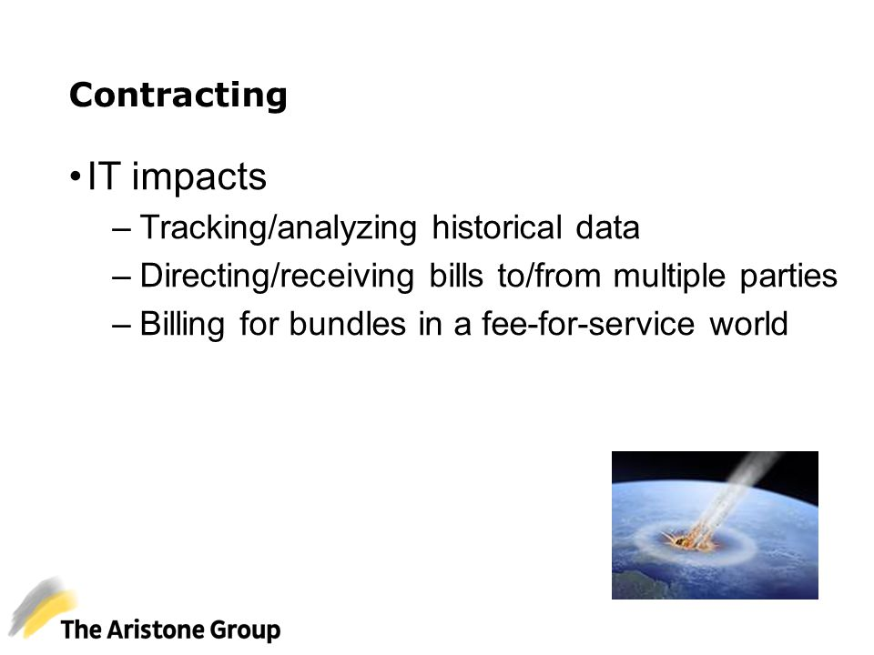 Contracting IT impacts –Tracking/analyzing historical data –Directing/receiving bills to/from multiple parties –Billing for bundles in a fee-for-servi