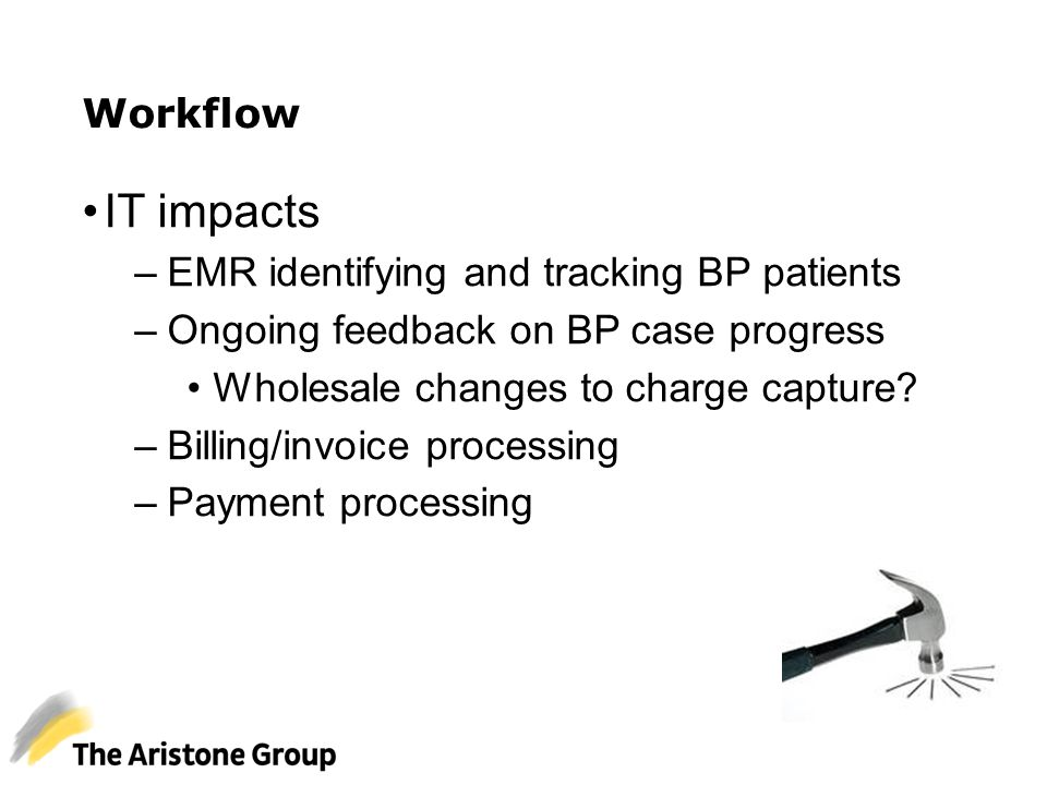 IT impacts –EMR identifying and tracking BP patients –Ongoing feedback on BP case progress Wholesale changes to charge capture? –Billing/invoice proce