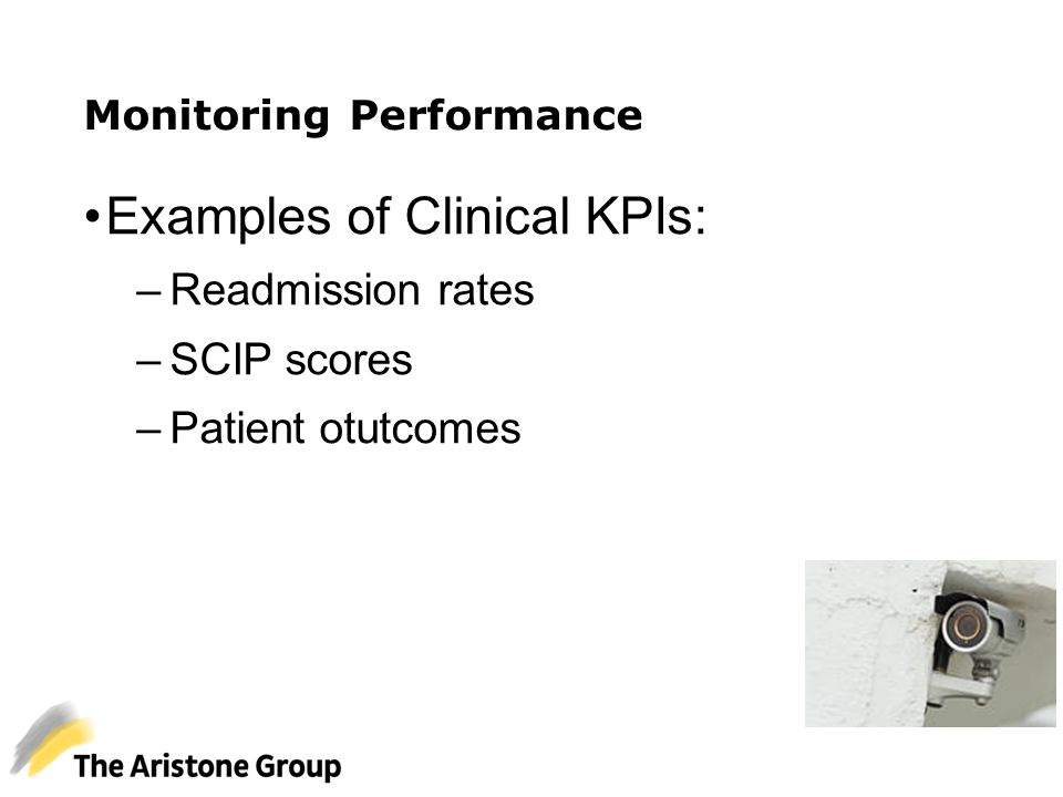 Monitoring Performance Examples of Clinical KPIs: –Readmission rates –SCIP scores –Patient otutcomes