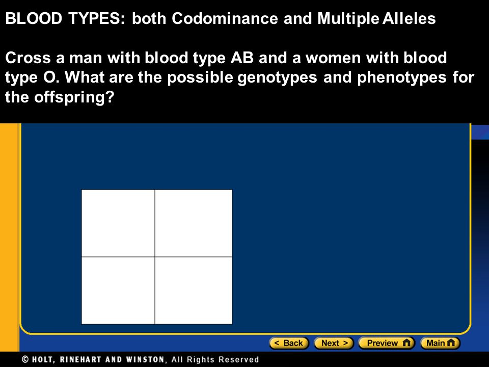 BLOOD TYPES: both Codominance and Multiple Alleles Cross a man with blood type AB and a women with blood type O. What are the possible genotypes and p