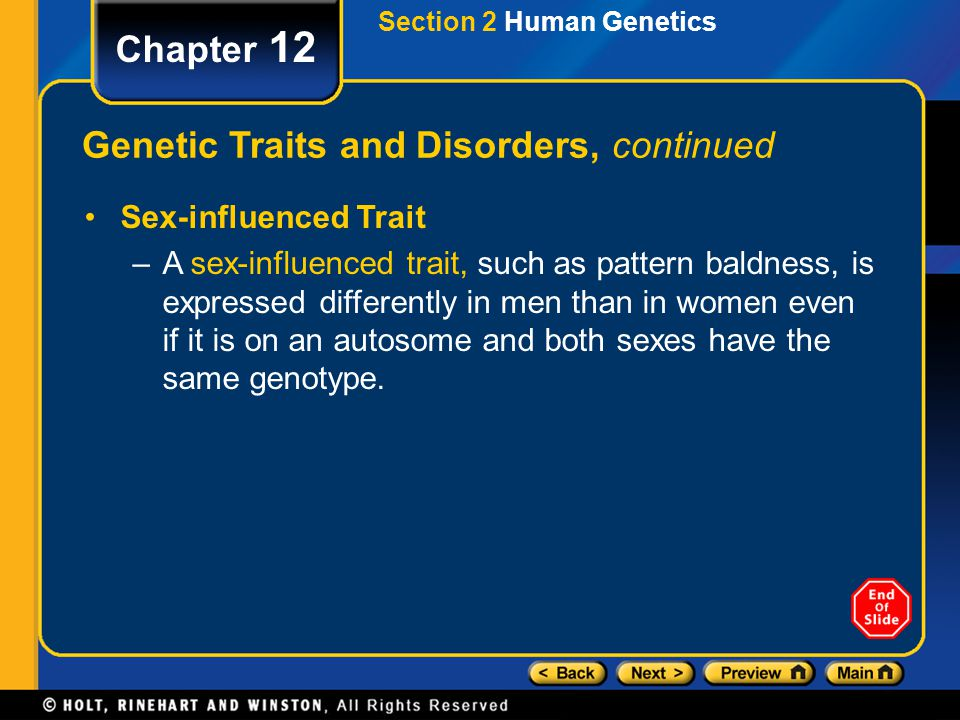 Chapter 12 Genetic Traits and Disorders, continued Sex-influenced Trait –A sex-influenced trait, such as pattern baldness, is expressed differently in