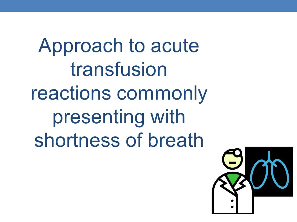 Approach to acute transfusion reactions commonly presenting with shortness of breath