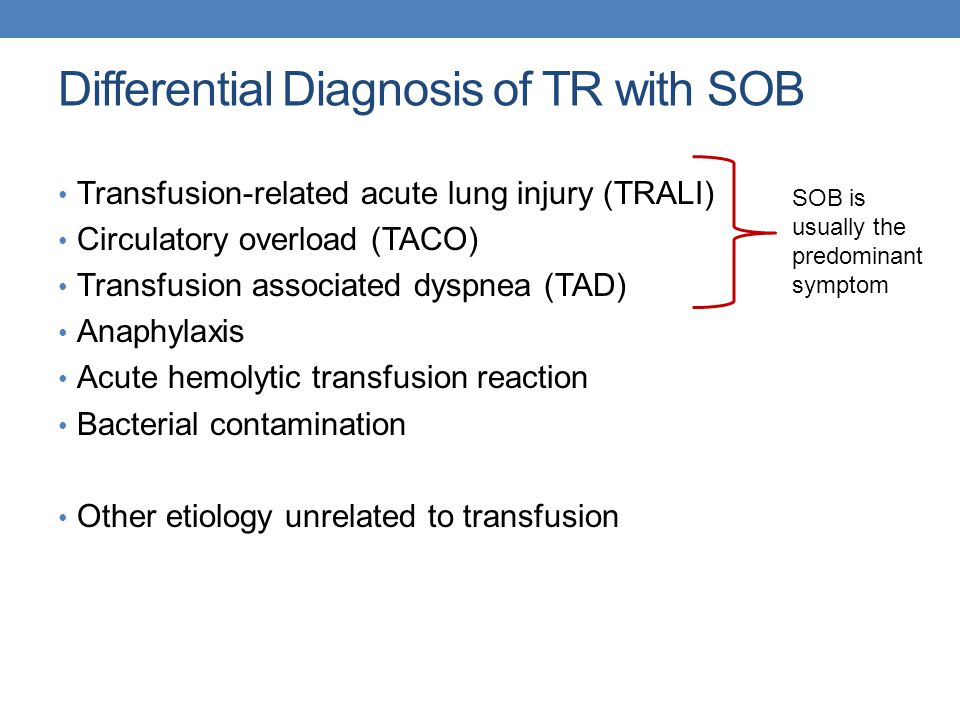 Differential Diagnosis of TR with SOB Transfusion-related acute lung injury (TRALI) Circulatory overload (TACO) Transfusion associated dyspnea (TAD) Anaphylaxis Acute hemolytic transfusion reaction Bacterial contamination Other etiology unrelated to transfusion SOB is usually the predominant symptom