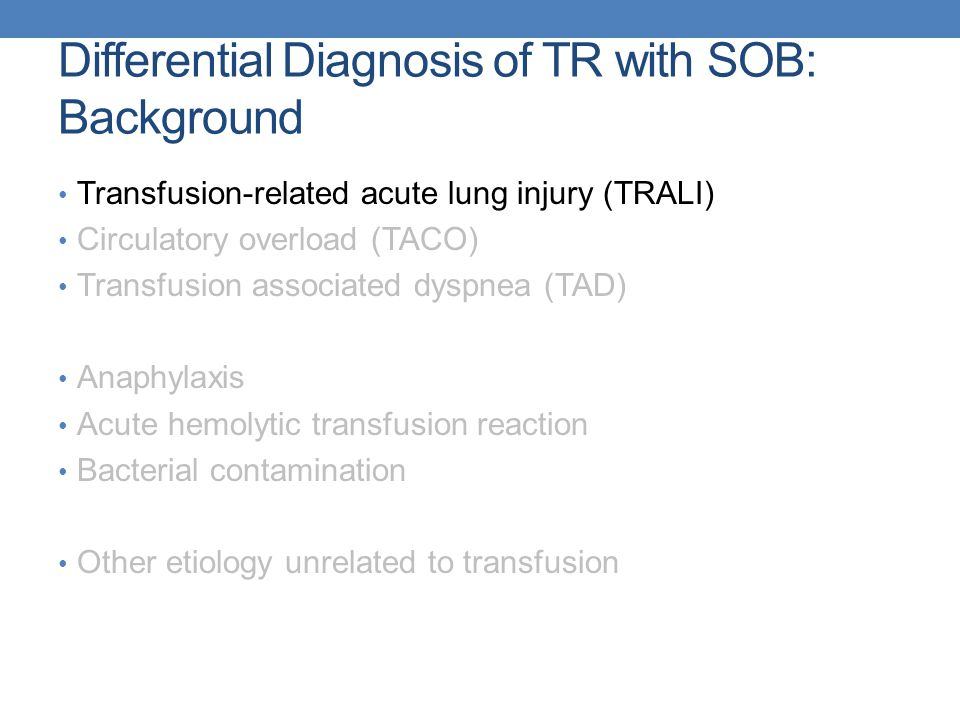 Differential Diagnosis of TR with SOB: Background Transfusion-related acute lung injury (TRALI) Circulatory overload (TACO) Transfusion associated dyspnea (TAD) Anaphylaxis Acute hemolytic transfusion reaction Bacterial contamination Other etiology unrelated to transfusion