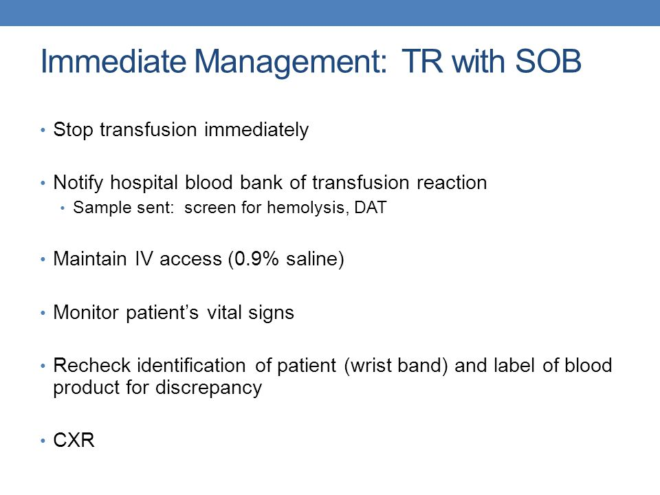 Immediate Management: TR with SOB Stop transfusion immediately Notify hospital blood bank of transfusion reaction Sample sent: screen for hemolysis, DAT Maintain IV access (0.9% saline) Monitor patient's vital signs Recheck identification of patient (wrist band) and label of blood product for discrepancy CXR