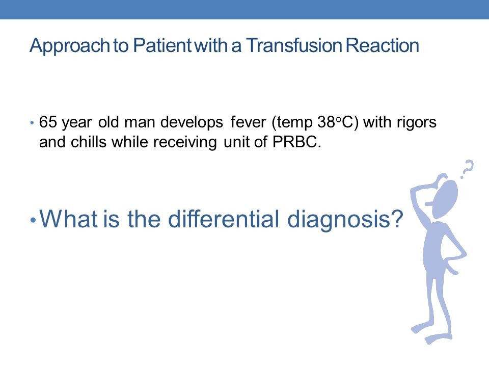Approach to Patient with a Transfusion Reaction 65 year old man develops fever (temp 38 o C) with rigors and chills while receiving unit of PRBC.