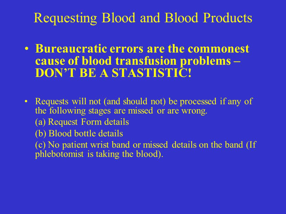 Requesting Blood and Blood Products Bureaucratic errors are the commonest cause of blood transfusion problems – DON'T BE A STASTISTIC! Requests will n
