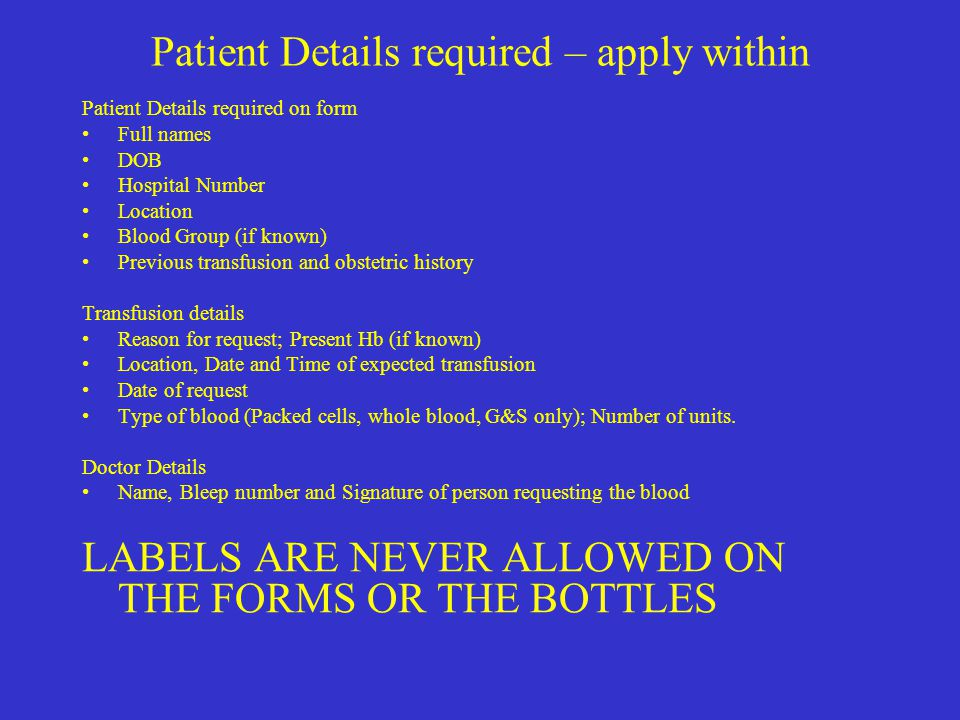 Patient Details required – apply within Patient Details required on form Full names DOB Hospital Number Location Blood Group (if known) Previous trans