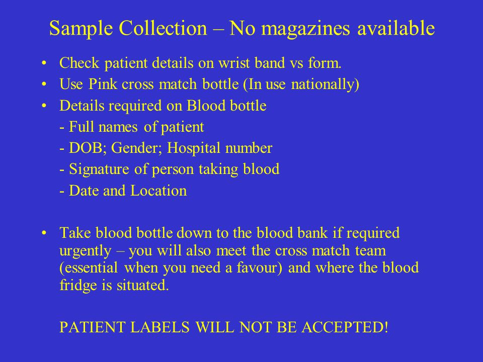 Sample Collection – No magazines available Check patient details on wrist band vs form. Use Pink cross match bottle (In use nationally) Details requir