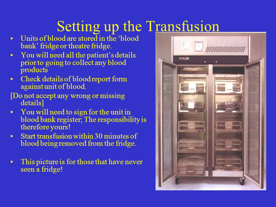 Setting up the Transfusion Units of blood are stored in the 'blood bank' fridge or theatre fridge. You will need all the patient's details prior to go