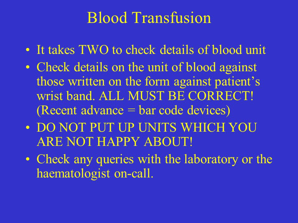 Blood Transfusion It takes TWO to check details of blood unit Check details on the unit of blood against those written on the form against patient's w