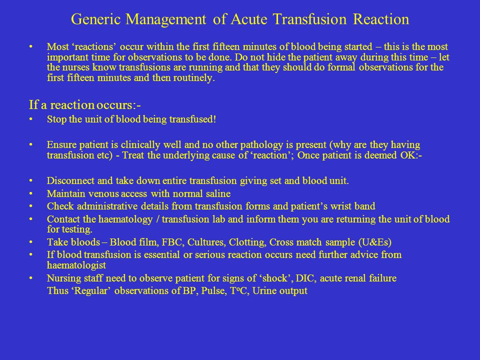 Generic Management of Acute Transfusion Reaction Most 'reactions' occur within the first fifteen minutes of blood being started – this is the most imp