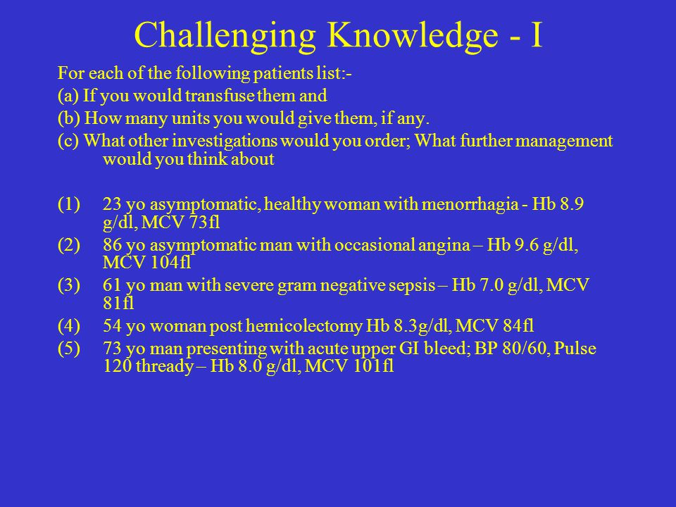 PatientHb (g/dl) MCV (fl) TransfusionOther Treatment 23yo female Menorrhagia leading to iron deficiency anemia 8.973No transfusionFeSO 4 Investigate if severe 86yo male Macrocytic anaemia 9.6104No transfusionInvestigate for macrocytosis Drugs, Alcohol, Hypothyroidism, Haemolysis 61yo male Severe G negative sepsis leading to normocytic anaemia 7.081Transfuse 2 -3 units initially Treat severe sepsis – ceftazidine and gentamicin 54yo female Post-operative normocytic anaemia 8.384No transfusionFeSO 4 Re-check Hb to ensure no further drop 73yo male Macrocyosis probably alcohol related with .