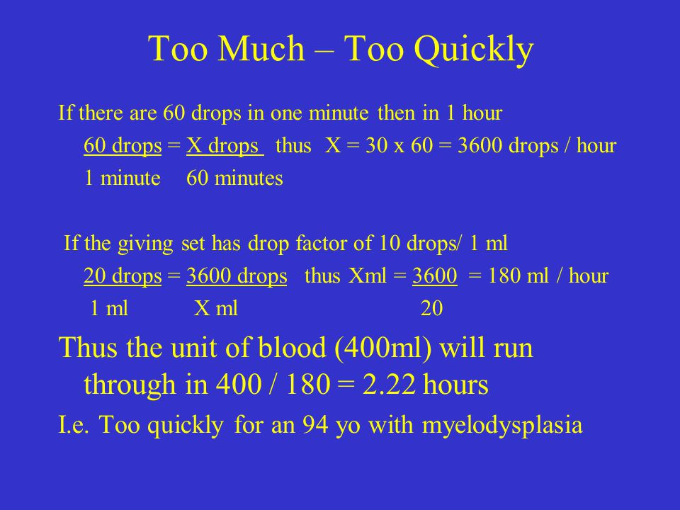 Too Much – Too Quickly If there are 60 drops in one minute then in 1 hour 60 drops = X drops thus X = 30 x 60 = 3600 drops / hour 1 minute 60 minutes