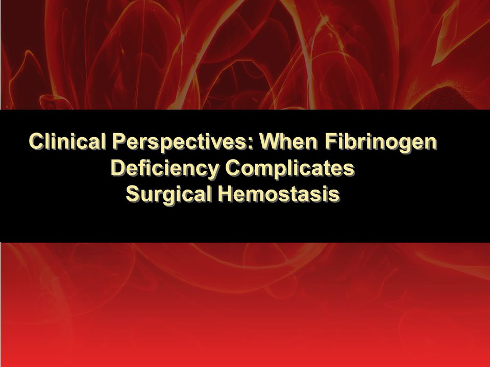 Clinical Perspectives: When Fibrinogen Deficiency Complicates Surgical Hemostasis