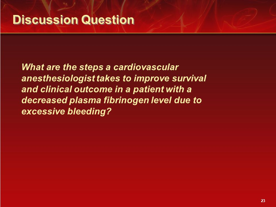 Discussion Question 23 What are the steps a cardiovascular anesthesiologist takes to improve survival and clinical outcome in a patient with a decreased plasma fibrinogen level due to excessive bleeding?