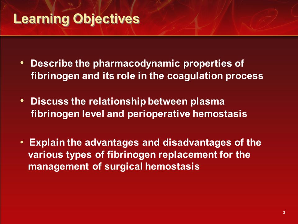 3 Learning Objectives Describe the pharmacodynamic properties of fibrinogen and its role in the coagulation process Discuss the relationship between plasma fibrinogen level and perioperative hemostasis Explain the advantages and disadvantages of the various types of fibrinogen replacement for the management of surgical hemostasis
