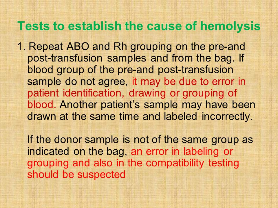 Tests to establish the cause of hemolysis 1. Repeat ABO and Rh grouping on the pre-and post-transfusion samples and from the bag. If blood group of th