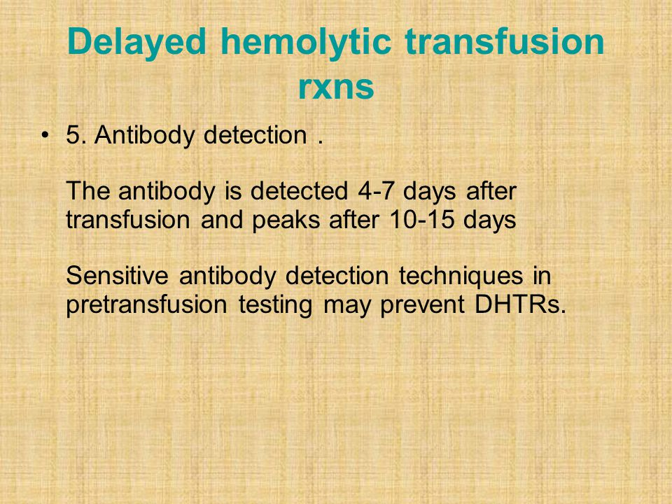 Delayed hemolytic transfusion rxns 5. Antibody detection. The antibody is detected 4-7 days after transfusion and peaks after 10-15 days Sensitive ant
