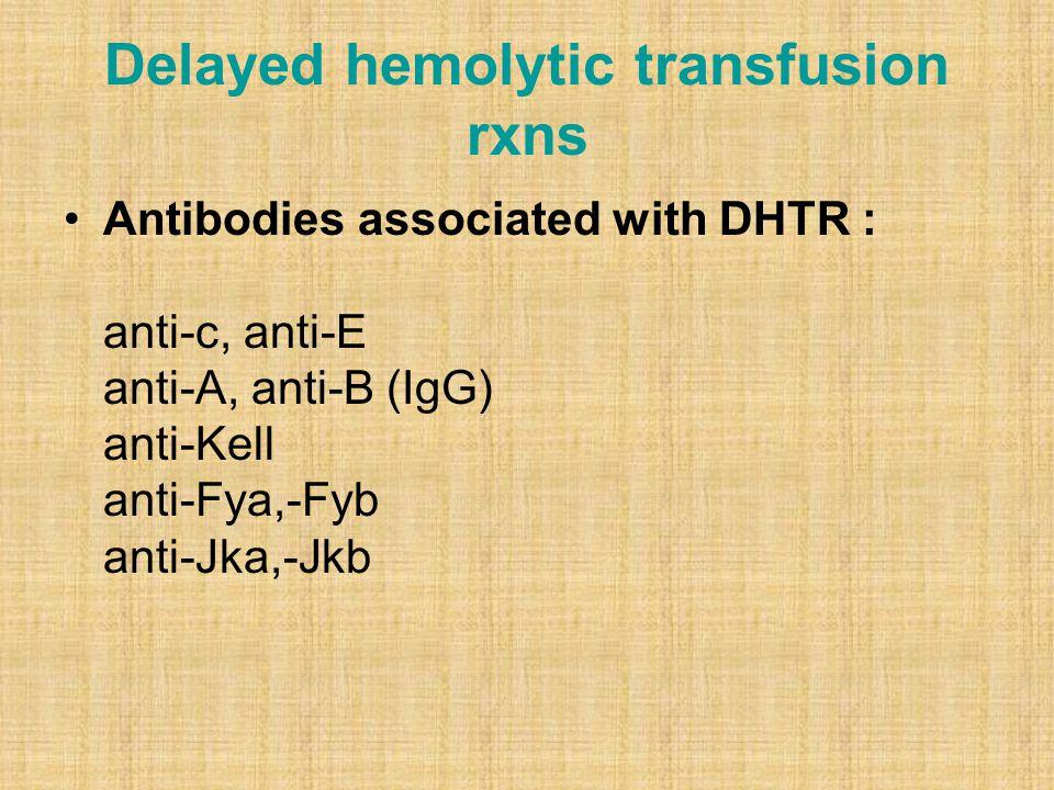 Delayed hemolytic transfusion rxns Antibodies associated with DHTR : anti-c, anti-E anti-A, anti-B (IgG) anti-Kell anti-Fya,-Fyb anti-Jka,-Jkb