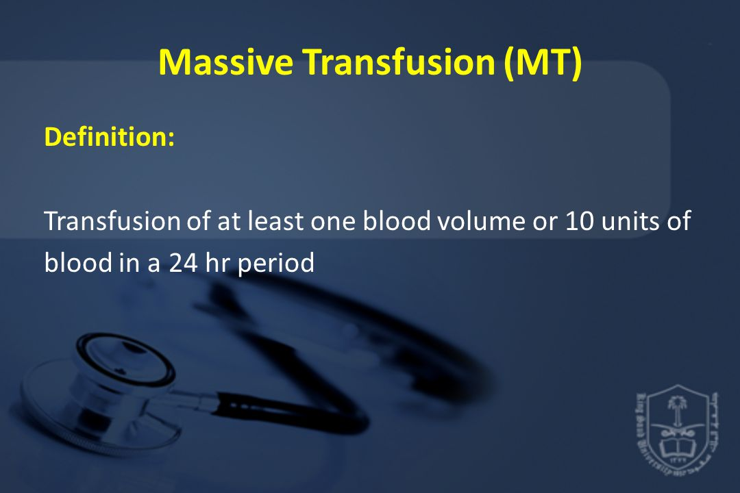 Massive Transfusion (MT) Definition: Transfusion of at least one blood volume or 10 units of blood in a 24 hr period