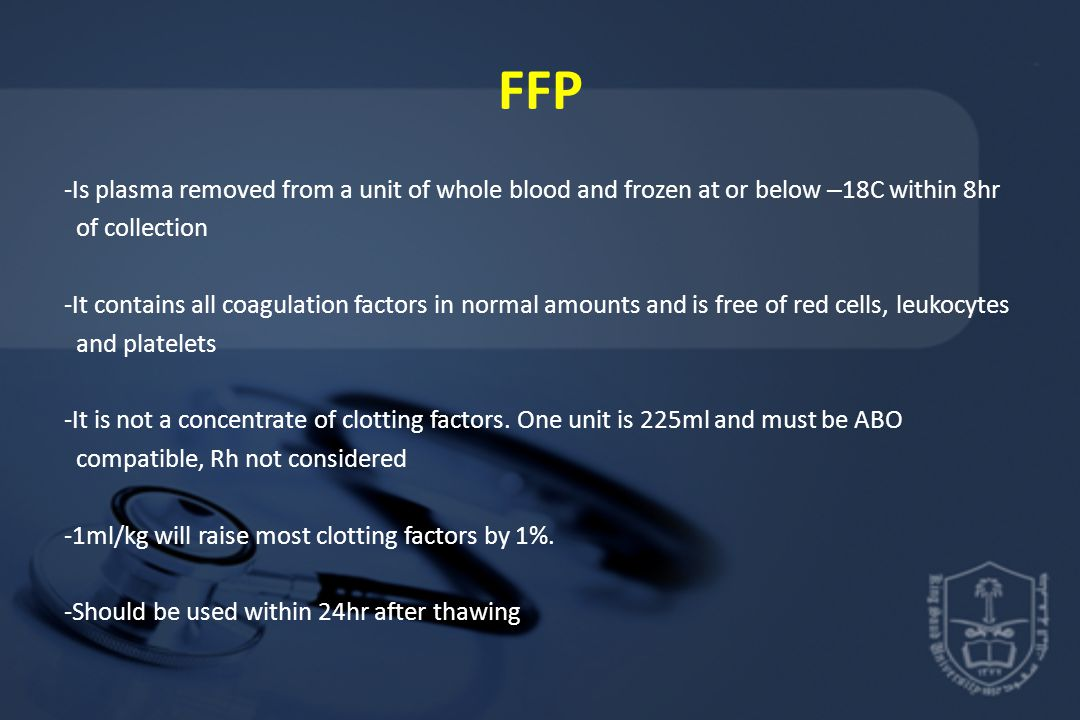 FFP -Is plasma removed from a unit of whole blood and frozen at or below – 18C within 8hr of collection -It contains all coagulation factors in normal amounts and is free of red cells, leukocytes and platelets -It is not a concentrate of clotting factors.