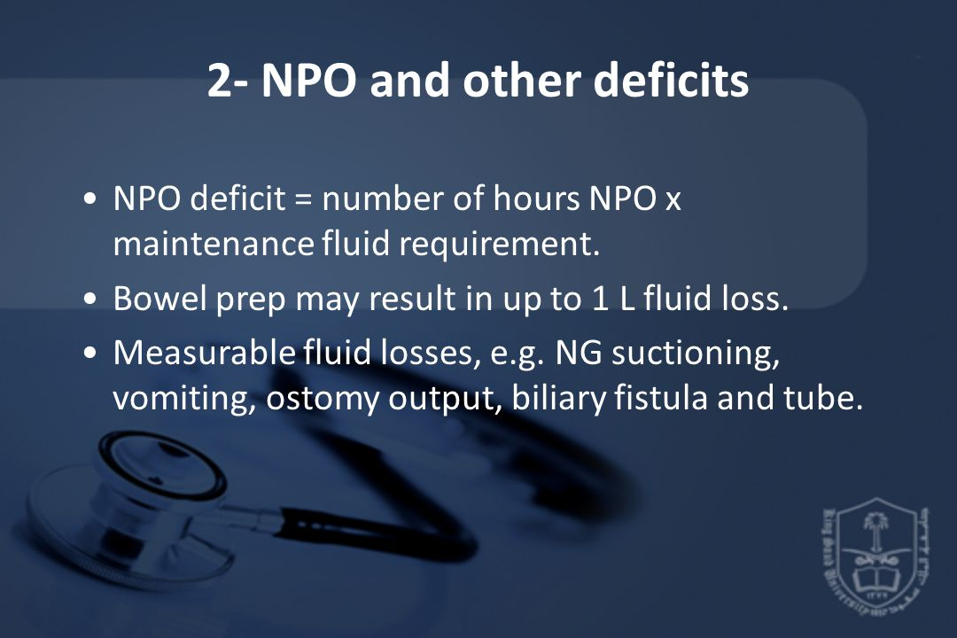 2- NPO and other deficits NPO deficit = number of hours NPO x maintenance fluid requirement. Bowel prep may result in up to 1 L fluid loss. Measurable
