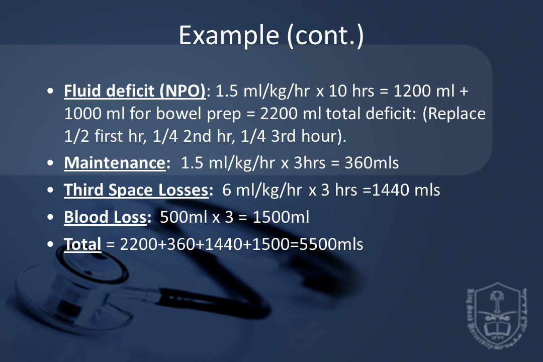 Example (cont.) Fluid deficit (NPO): 1.5 ml/kg/hr x 10 hrs = 1200 ml + 1000 ml for bowel prep = 2200 ml total deficit: (Replace 1/2 first hr, 1/4 2nd
