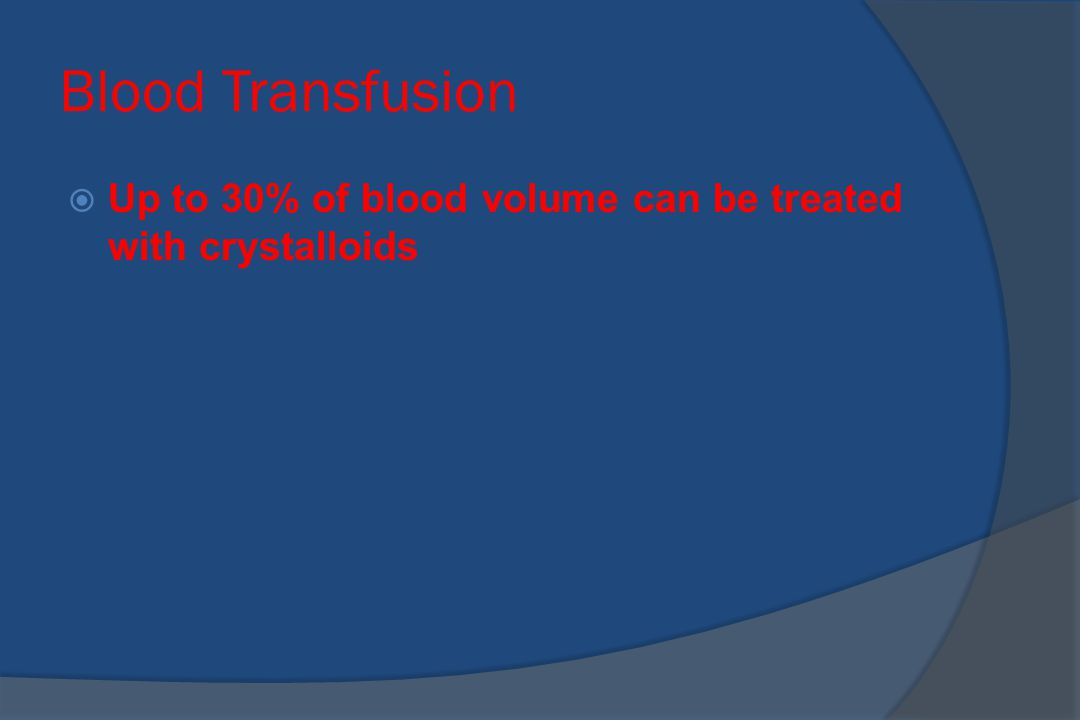 Blood Transfusion  Up to 30% of blood volume can be treated with crystalloids