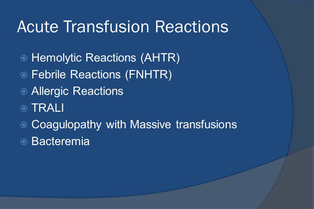 Acute Transfusion Reactions  Hemolytic Reactions (AHTR)  Febrile Reactions (FNHTR)  Allergic Reactions  TRALI  Coagulopathy with Massive transfusions  Bacteremia