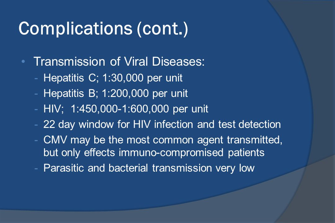 Complications (cont.) Transmission of Viral Diseases: -Hepatitis C; 1:30,000 per unit -Hepatitis B; 1:200,000 per unit -HIV; 1:450,000-1:600,000 per unit -22 day window for HIV infection and test detection -CMV may be the most common agent transmitted, but only effects immuno-compromised patients -Parasitic and bacterial transmission very low
