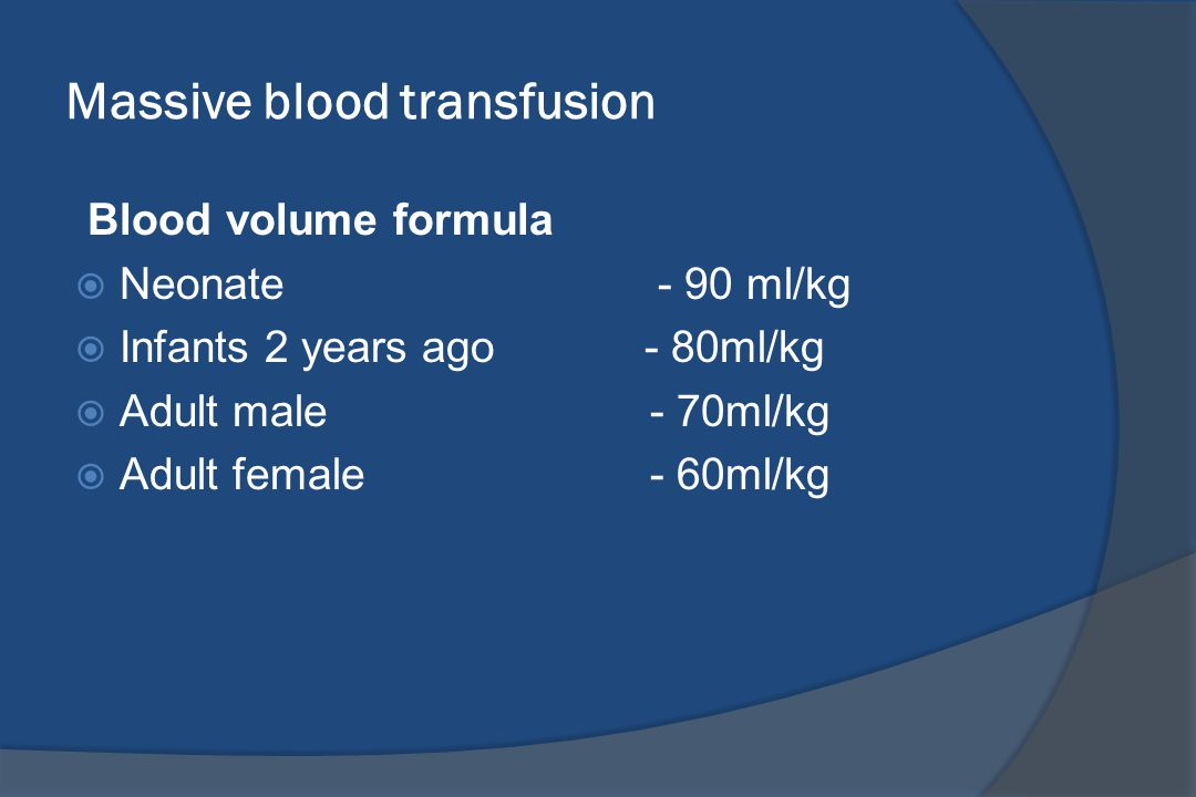 Massive blood transfusion Blood volume formula  Neonate - 90 ml/kg  Infants 2 years ago - 80ml/kg  Adult male - 70ml/kg  Adult female - 60ml/kg
