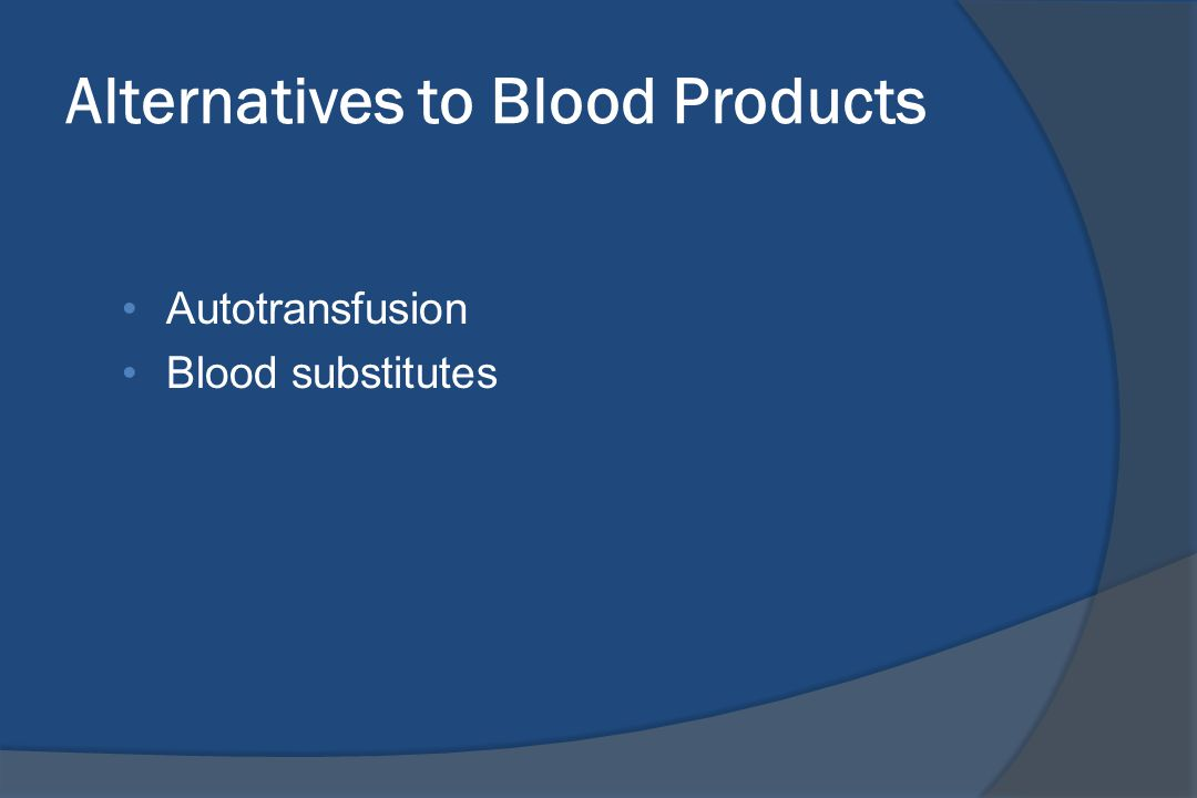 Alternatives to Blood Products Autotransfusion Blood substitutes