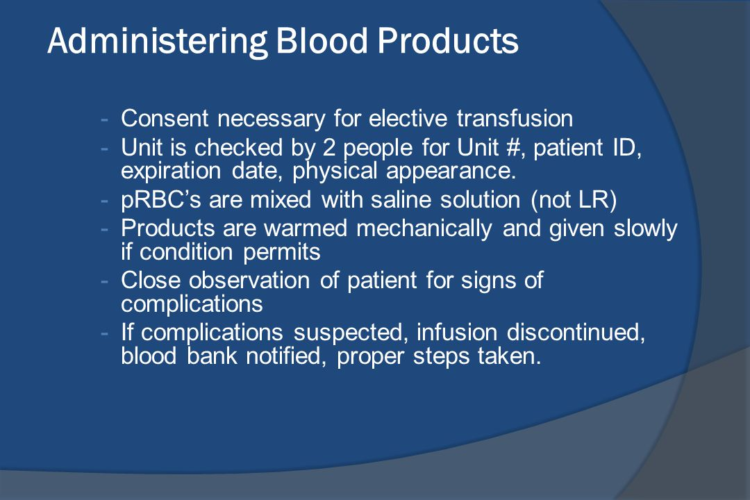 Administering Blood Products -Consent necessary for elective transfusion -Unit is checked by 2 people for Unit #, patient ID, expiration date, physica