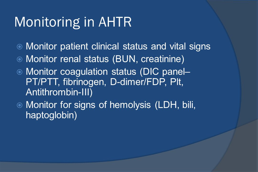 Monitoring in AHTR  Monitor patient clinical status and vital signs  Monitor renal status (BUN, creatinine)  Monitor coagulation status (DIC panel–