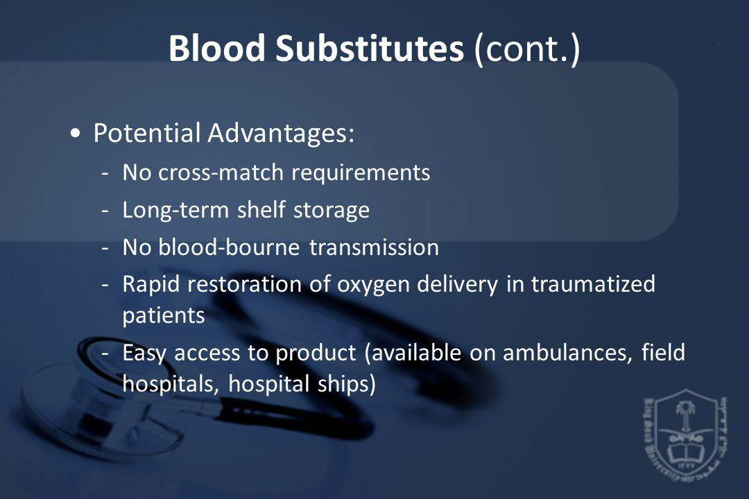 Blood Substitutes (cont.) Potential Advantages: -No cross-match requirements -Long-term shelf storage -No blood-bourne transmission -Rapid restoration of oxygen delivery in traumatized patients -Easy access to product (available on ambulances, field hospitals, hospital ships)