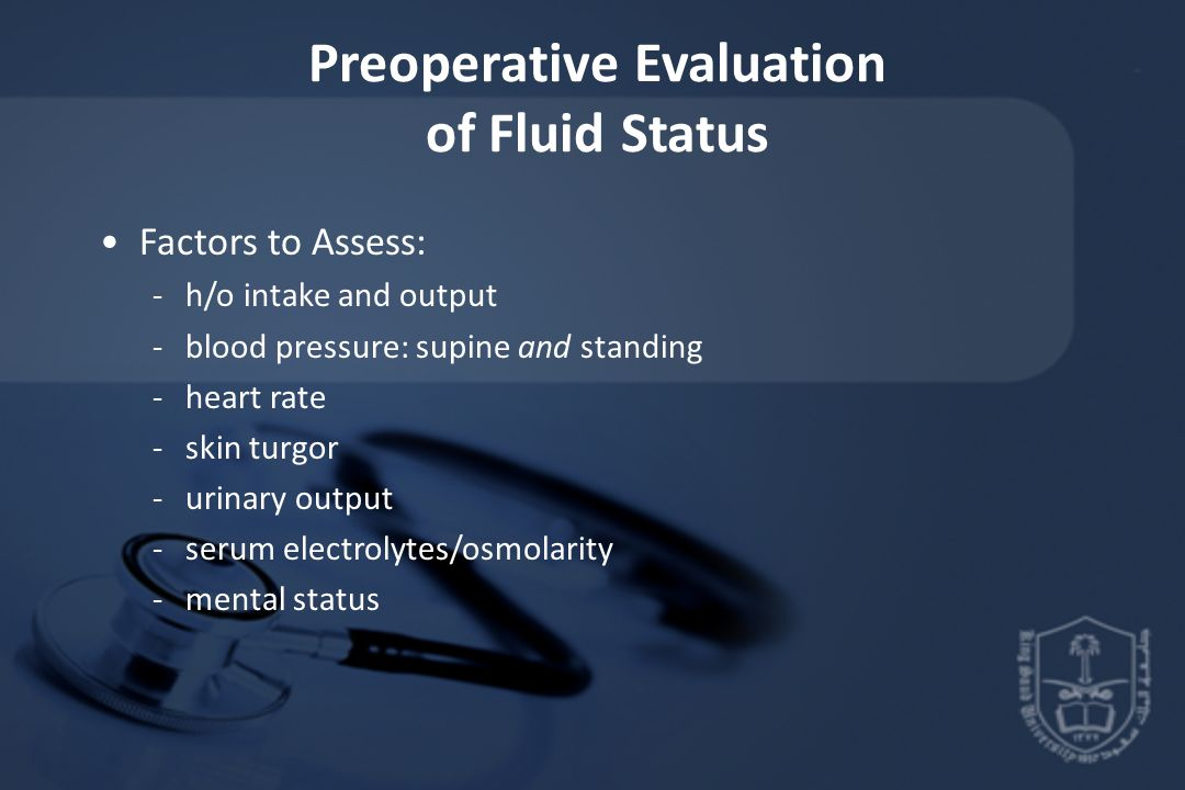 Preoperative Evaluation of Fluid Status Factors to Assess: -h/o intake and output -blood pressure: supine and standing -heart rate -skin turgor -urina