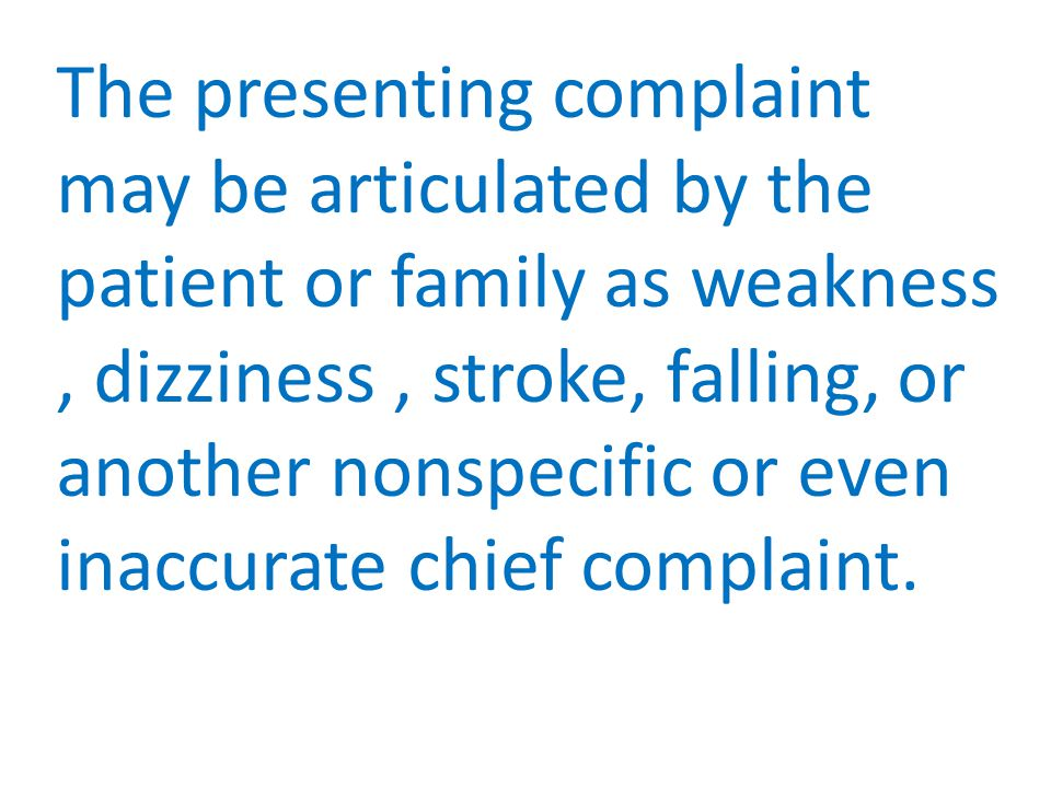 The presenting complaint may be articulated by the patient or family as weakness, dizziness, stroke, falling, or another nonspecific or even inaccurate chief complaint.