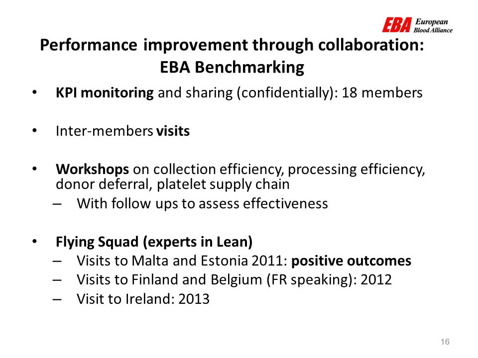 16 Performance improvement through collaboration: EBA Benchmarking KPI monitoring and sharing (confidentially): 18 members Inter-members visits Workshops on collection efficiency, processing efficiency, donor deferral, platelet supply chain – With follow ups to assess effectiveness Flying Squad (experts in Lean) – Visits to Malta and Estonia 2011: positive outcomes – Visits to Finland and Belgium (FR speaking): 2012 – Visit to Ireland: 2013 16