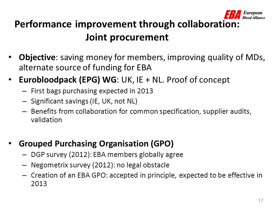 17 Performance improvement through collaboration: Joint procurement Objective: saving money for members, improving quality of MDs, alternate source of funding for EBA Eurobloodpack (EPG) WG: UK, IE + NL.