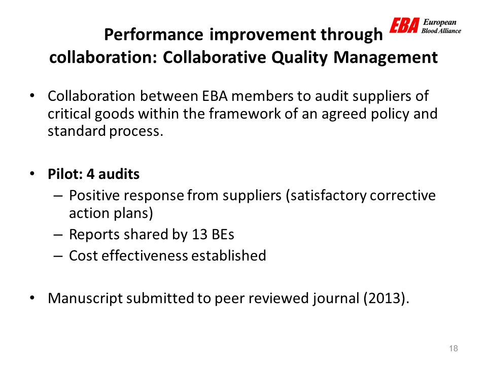 18 Performance improvement through collaboration: Collaborative Quality Management Collaboration between EBA members to audit suppliers of critical goods within the framework of an agreed policy and standard process.