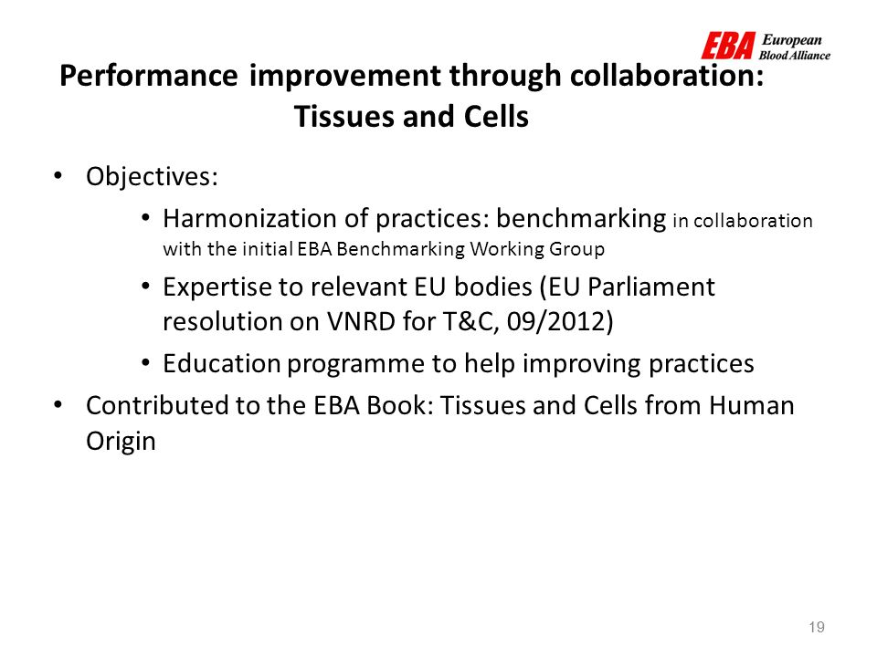 19 Performance improvement through collaboration: Tissues and Cells 19 Objectives: Harmonization of practices: benchmarking in collaboration with the