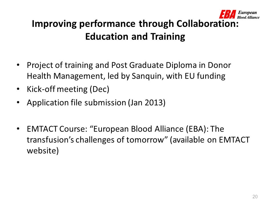 20 Improving performance through Collaboration: Education and Training Project of training and Post Graduate Diploma in Donor Health Management, led by Sanquin, with EU funding Kick-off meeting (Dec) Application file submission (Jan 2013) EMTACT Course: European Blood Alliance (EBA): The transfusion's challenges of tomorrow (available on EMTACT website)