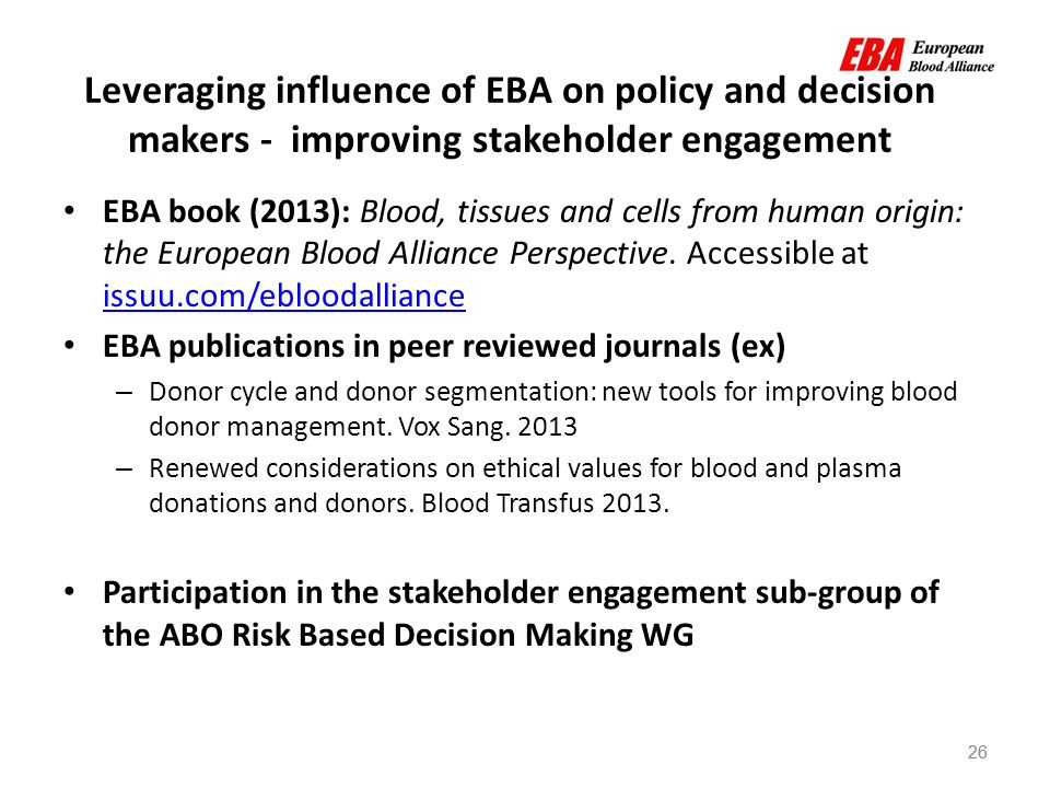 26 Leveraging influence of EBA on policy and decision makers - improving stakeholder engagement EBA book (2013): Blood, tissues and cells from human origin: the European Blood Alliance Perspective.