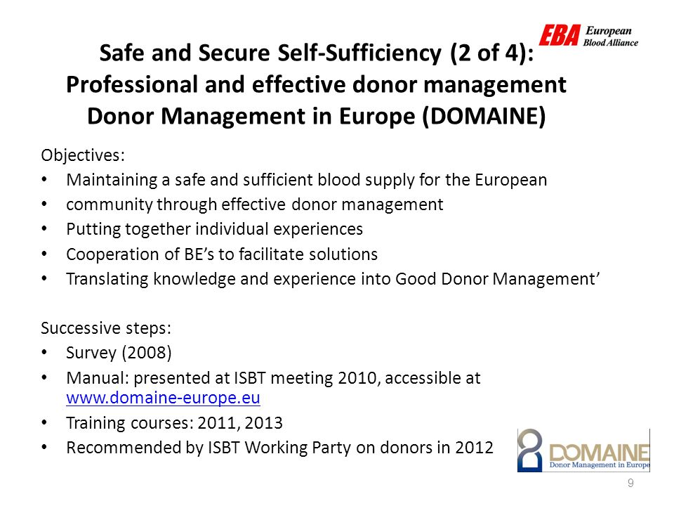 9 Safe and Secure Self-Sufficiency (2 of 4): Professional and effective donor management Donor Management in Europe (DOMAINE) Objectives: Maintaining a safe and sufficient blood supply for the European community through effective donor management Putting together individual experiences Cooperation of BE's to facilitate solutions Translating knowledge and experience into Good Donor Management' Successive steps: Survey (2008) Manual: presented at ISBT meeting 2010, accessible at www.domaine-europe.eu www.domaine-europe.eu Training courses: 2011, 2013 Recommended by ISBT Working Party on donors in 2012